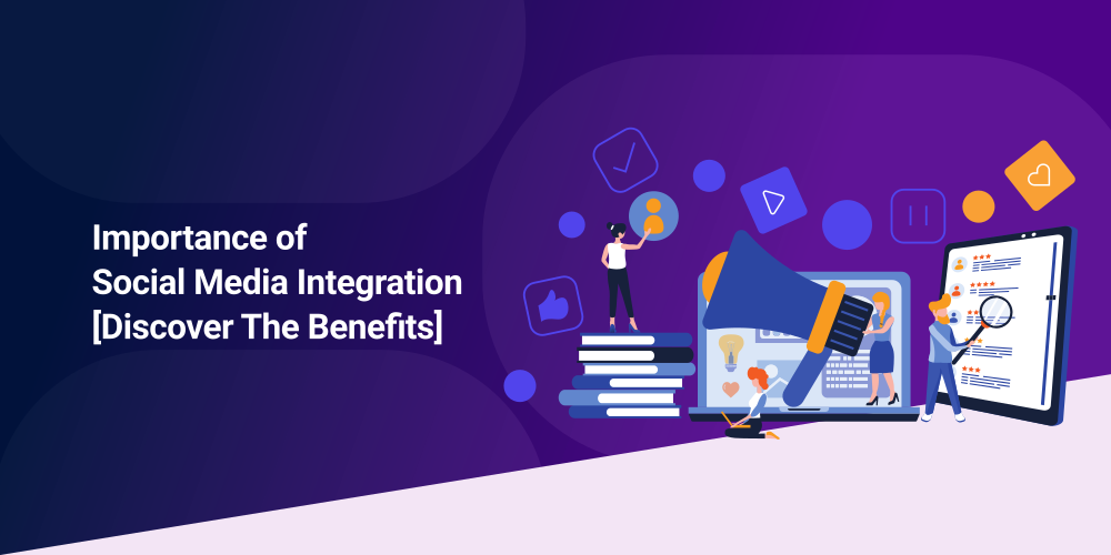 Importance of Social Media Integration [Discover The Benefits]