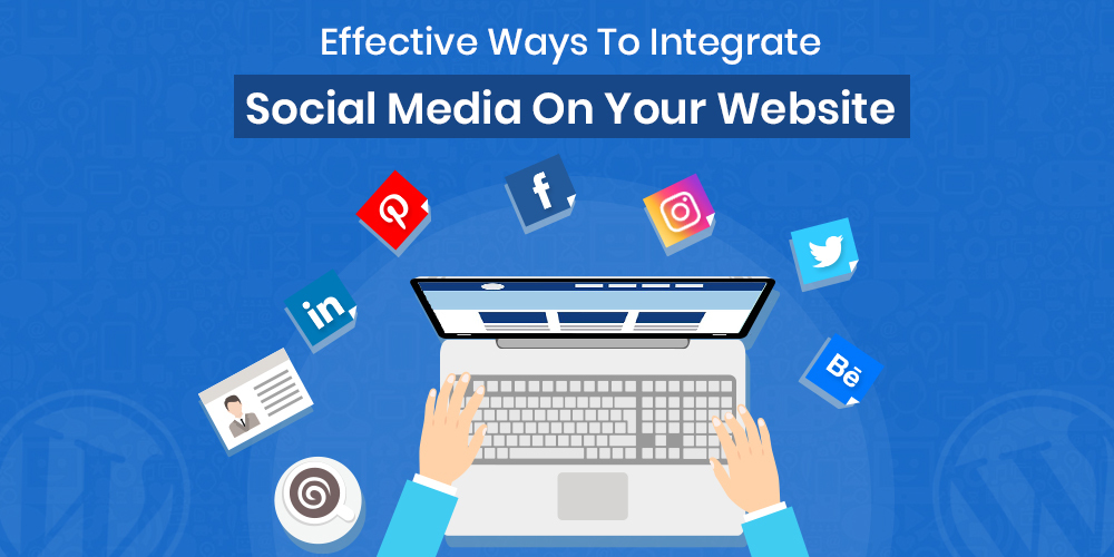 Effective Ways To Integrate Social Media