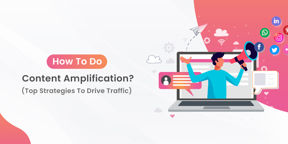 How To Do Content Amplification? [Top Strategies To Drive Traffic]